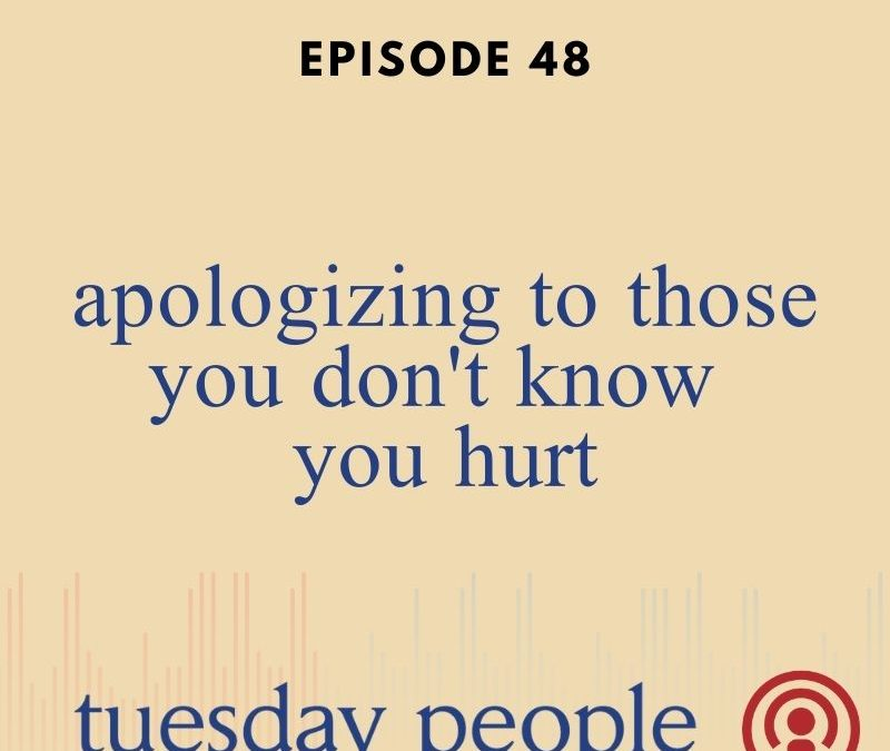 Episode 48 – Apologizing To Those You Don't Know You Hurt