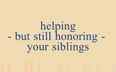 Episode 44 – Helping – But Still Honoring – Your Siblings
