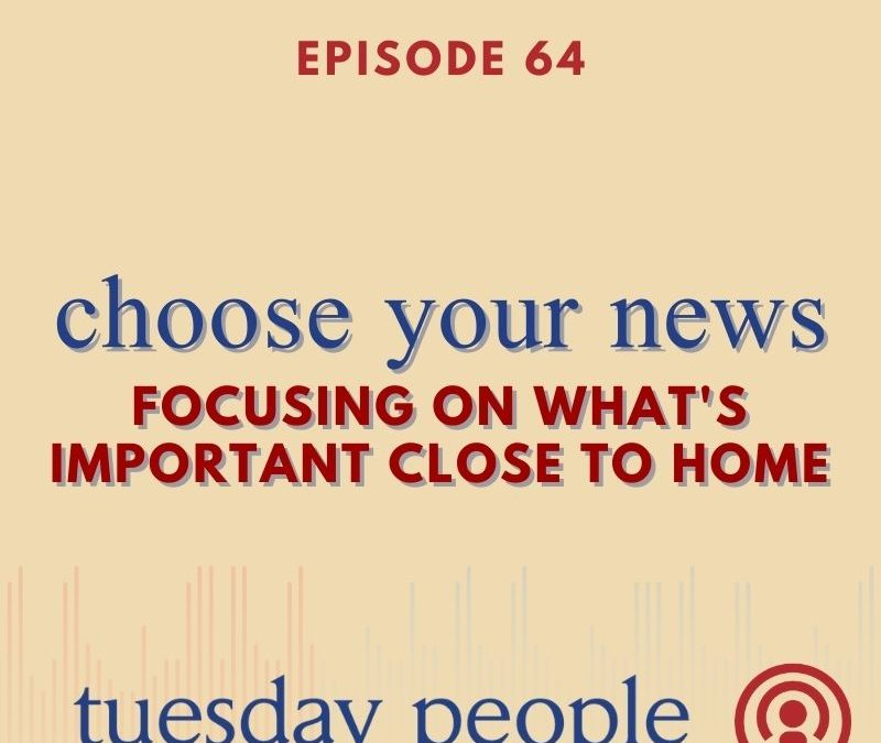 Episode 64 – Choose Your News: Focusing On What's Important Close To Home