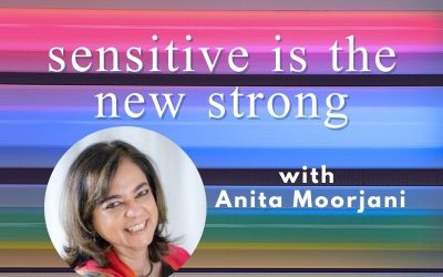 Episode 73 – Sensitive Is The New Strong, With Anita Moorjani
