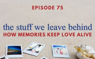 Episode 75 – The Stuff We Leave Behind: How Memories Keep Love Alive