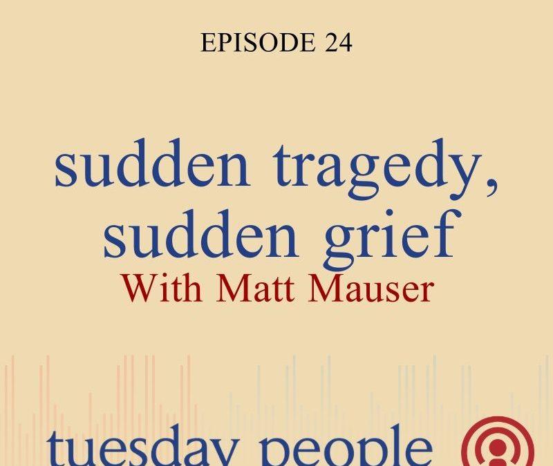 Episode 24 – Sudden Tragedy, Sudden Grief – With Matt Mauser