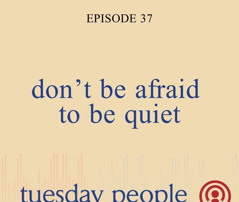 Episode 37 – Don't Be Afraid to Be Quiet