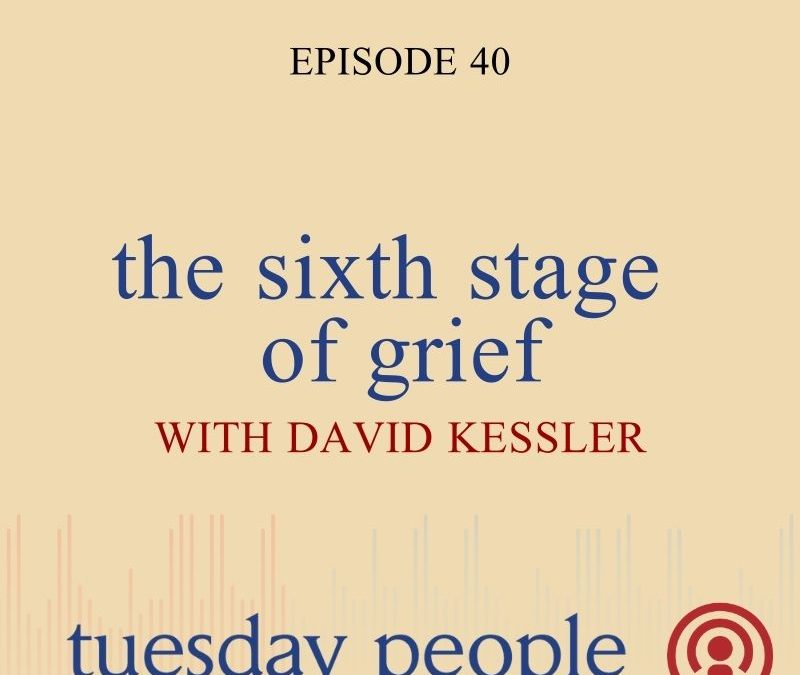 Episode 40 – The Sixth Stage of Grief with Special Guest, World-Renowned Grief Expert David Kessler