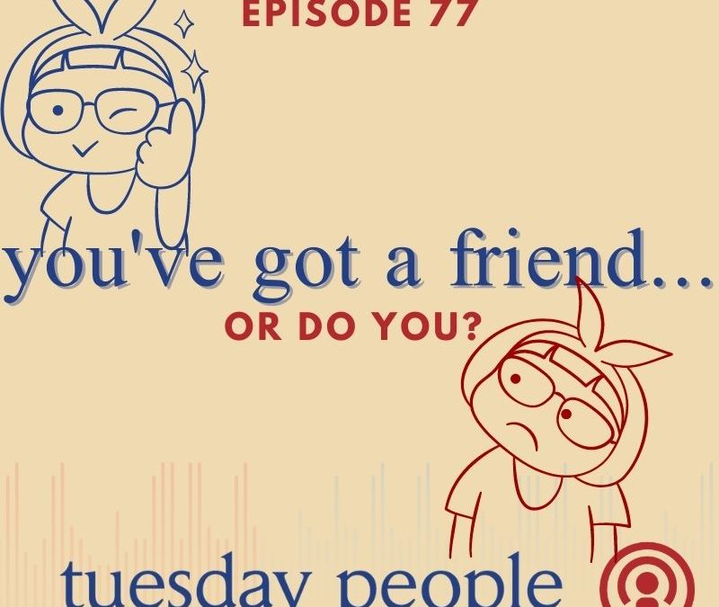 Episode 77 – You've Got a Friend…or Do You?