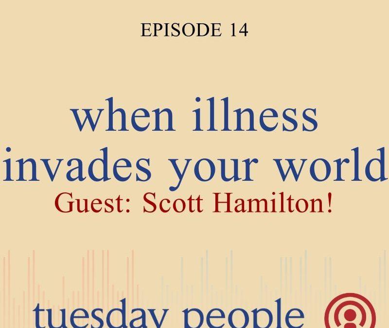 Episode 14 – With Guest Scott Hamilton – When Illness Invades Your World