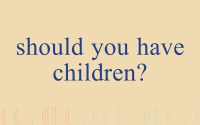 Episode 4 – Should You Have Children?